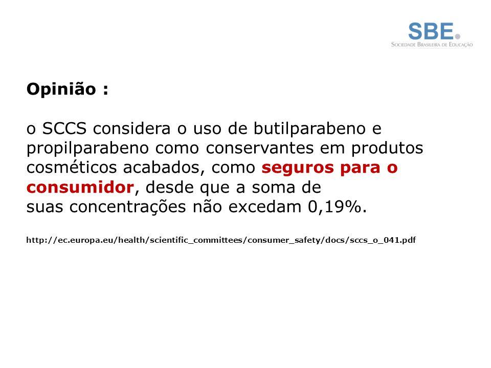 Opinião : o SCCS considera o uso de butilparabeno e propilparabeno como conservantes em produtos cosméticos acabados, como seguros para o consumidor, desde que a soma de suas concentrações não excedam 0,19%.