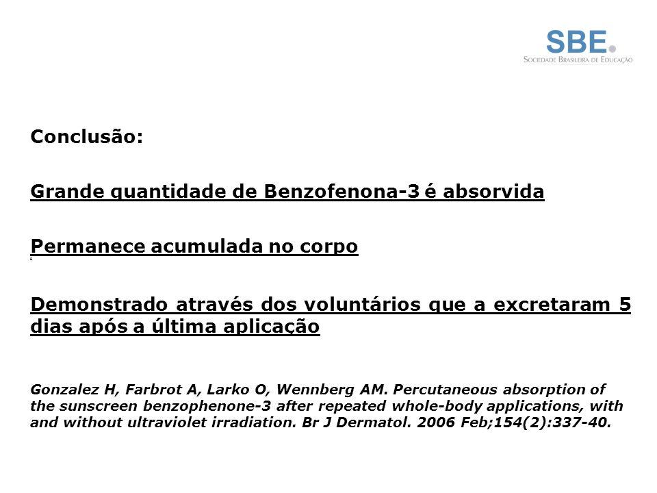 Conclusão: Grande quantidade de Benzofenona-3 é absorvida Permanece acumulada no corpo 0 Demonstrado através dos voluntários que a excretaram 5 dias após a última aplicação Gonzalez H, Farbrot A, Larko O, Wennberg AM.