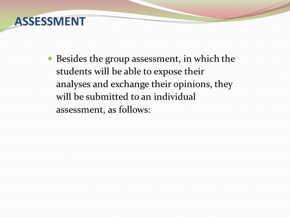 ASSESSMENT Besides the group assessment, in which the students will be able to expose their analyses and exchange their opinions, they will be submitt