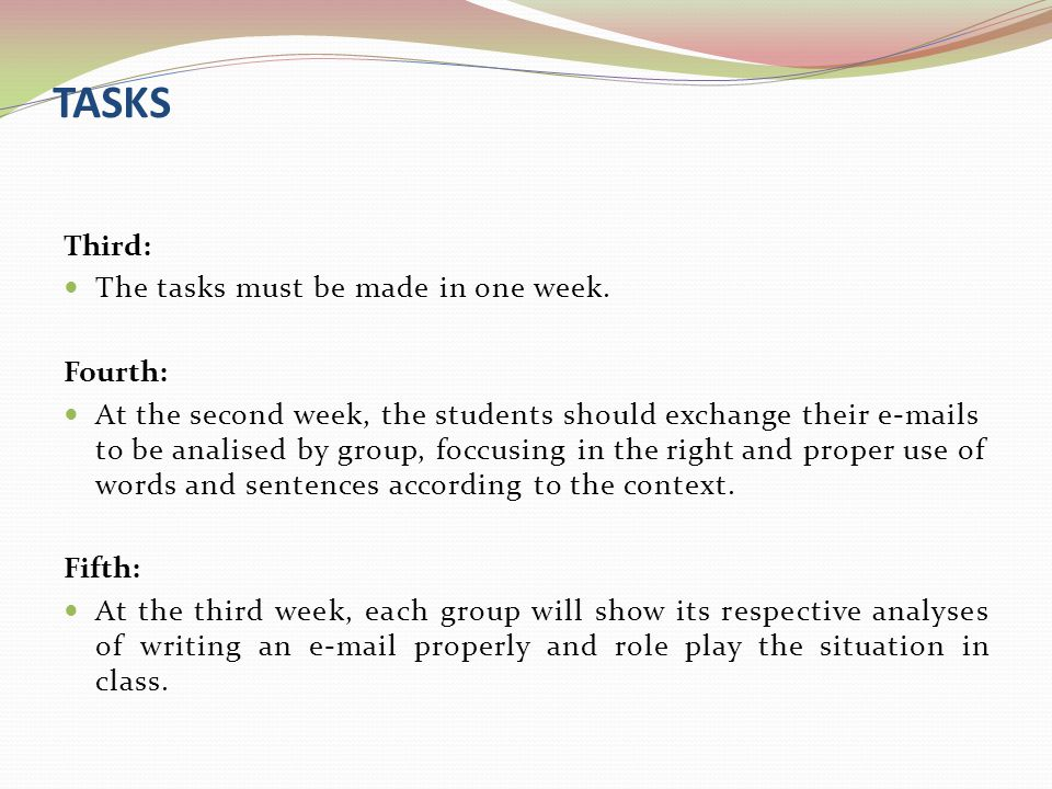 TASKS Third: The tasks must be made in one week. Fourth: At the second week, the students should exchange their e-mails to be analised by group, foccu