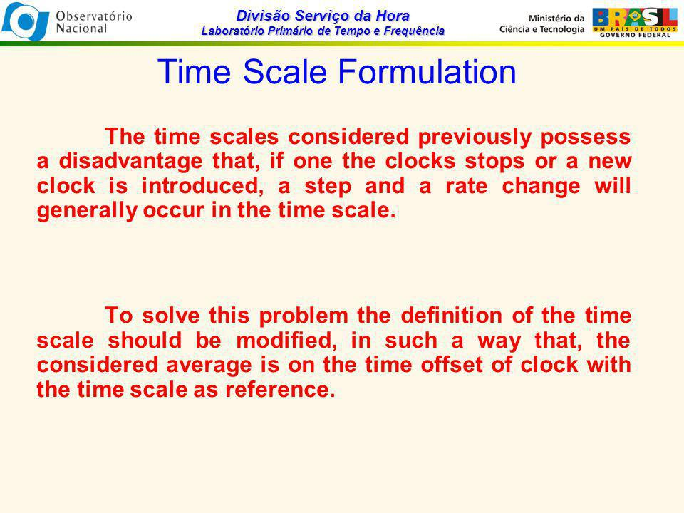 Divisão Serviço da Hora Laboratório Primário de Tempo e Frequência Time Scale Formulation The time scales considered previously possess a disadvantage that, if one the clocks stops or a new clock is introduced, a step and a rate change will generally occur in the time scale.