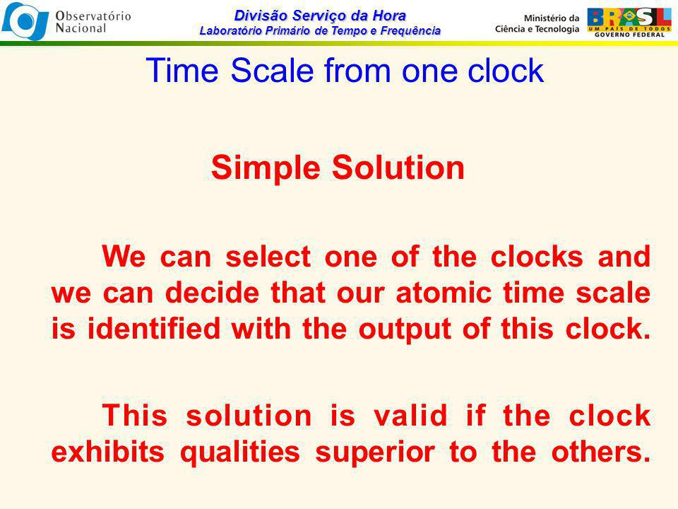 Divisão Serviço da Hora Laboratório Primário de Tempo e Frequência Time Scale from one clock Simple Solution We can select one of the clocks and we ca