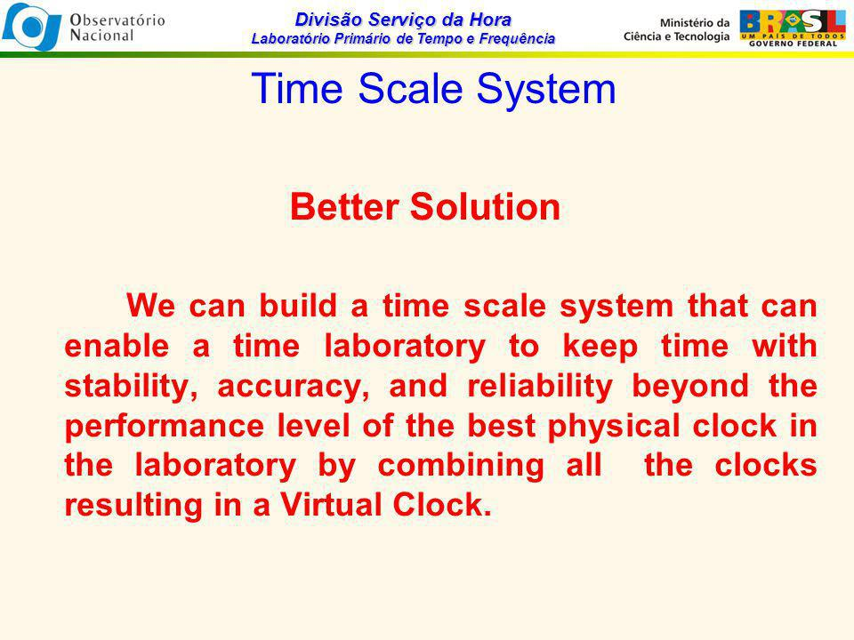 Divisão Serviço da Hora Laboratório Primário de Tempo e Frequência Time Scale Formulation A general model of clock i behavior may be write as: is the time deviation of the clock i at time t + Ƭ ; is the synchronization error of the clock i at time t; is the frequency offset (syntonization error) of the clock i at time t, which produces a linear ramp in the time deviations; is the frequency drift term, which produces a quadratic time deviation; is the all random fluctuations.