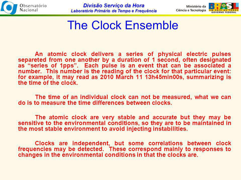 Divisão Serviço da Hora Laboratório Primário de Tempo e Frequência Time Scale Formulation The prediction error estimate is given by: because ensemble time is a weighted average of each clock times, the prediction error estimate is biased, because each clock is a member of the ensemble, so it is necessary to correct this biasing by he condition imposed on the time scale is: Since the noise characteristics of a cesium clock may not be stationary, the current prediction error of each clock is exponentially filter where the past prediction error are deweighted in the process, that is the time constant for the filter is typically chosen to be 20 days and the initial value of is estimated as: