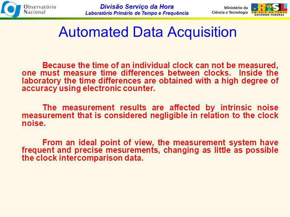 Divisão Serviço da Hora Laboratório Primário de Tempo e Frequência Time Scale Algorithm By samplig an ensemble of clocks, an ideal time scale algorithm would generate time and frequency with more reliability, stability and frequency accuracy than one of the individual clocks in the ensemble.