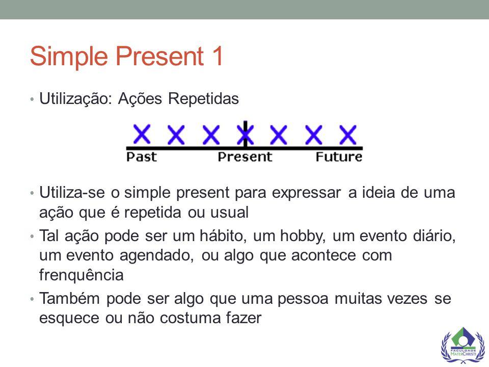 Simple Present 1 Utilização: Ações Repetidas Utiliza-se o simple present para expressar a ideia de uma ação que é repetida ou usual Tal ação pode ser