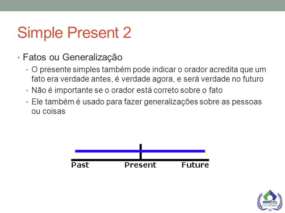 Simple Present 2 Fatos ou Generalização O presente simples também pode indicar o orador acredita que um fato era verdade antes, é verdade agora, e ser