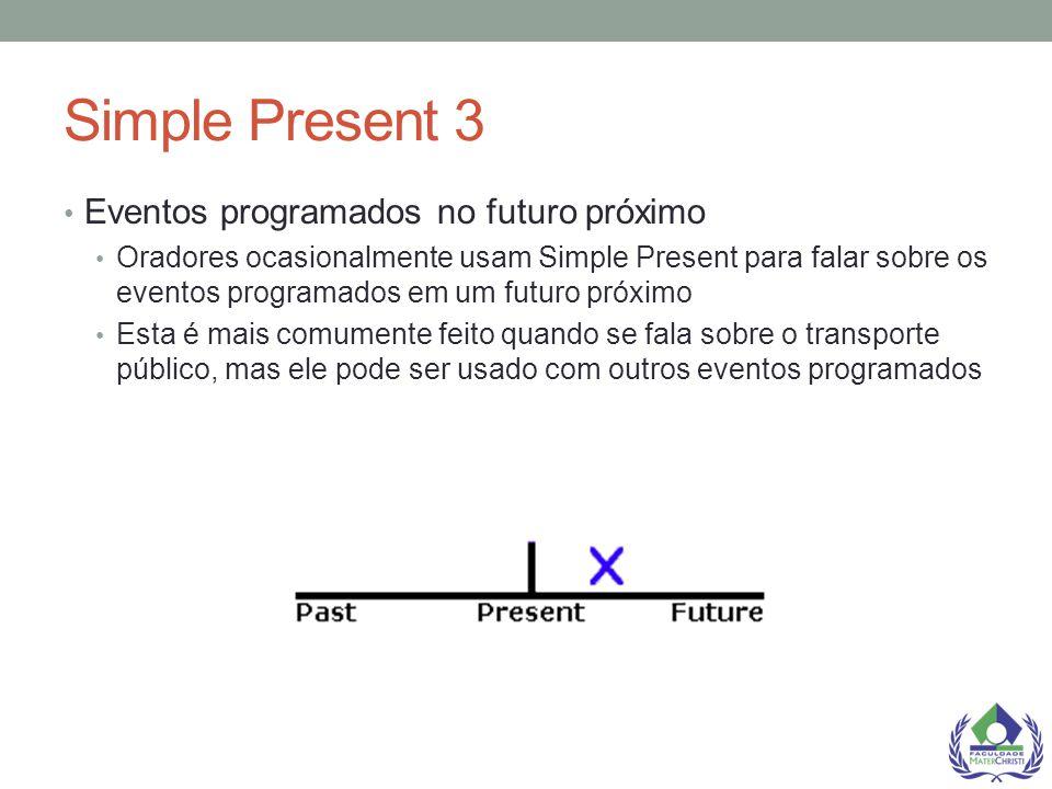 Simple Present 3 Eventos programados no futuro próximo Oradores ocasionalmente usam Simple Present para falar sobre os eventos programados em um futur