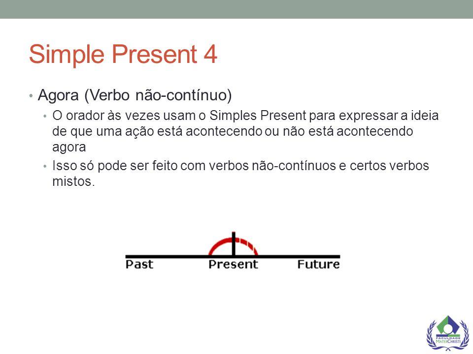 Simple Present 4 Agora (Verbo não-contínuo) O orador às vezes usam o Simples Present para expressar a ideia de que uma ação está acontecendo ou não es