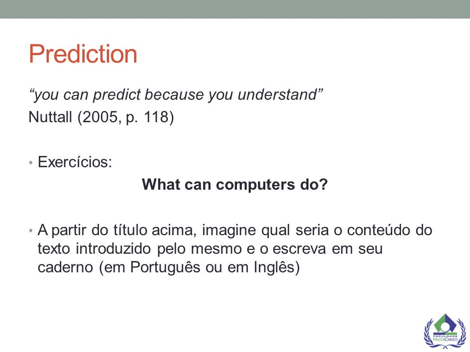 "Prediction ""you can predict because you understand"" Nuttall (2005, p. 118) Exercícios: What can computers do? A partir do título acima, imagine qual s"
