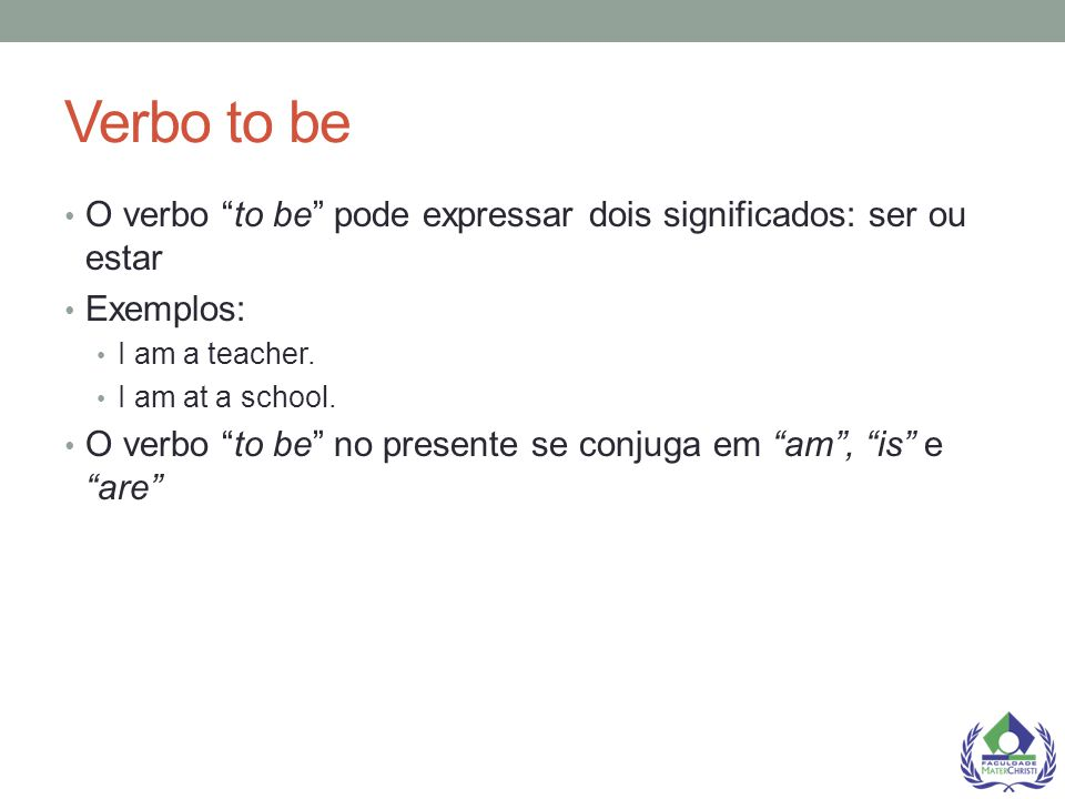 "Verbo to be O verbo ""to be"" pode expressar dois significados: ser ou estar Exemplos: I am a teacher. I am at a school. O verbo ""to be"" no presente se"