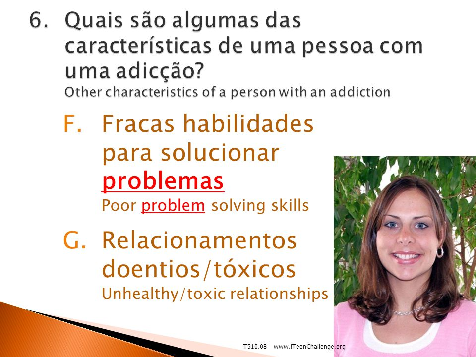 F.Fracas habilidades para solucionar problemas Poor problem solving skills G.Relacionamentos doentios/tóxicos Unhealthy/toxic relationships 3/201213T510.08 www.iTeenChallenge.org