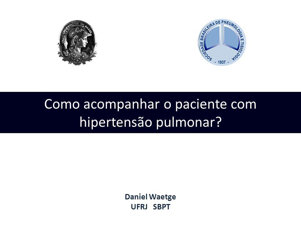 Como acompanhar o paciente com hipertensão pulmonar? Daniel Waetge UFRJ SBPT