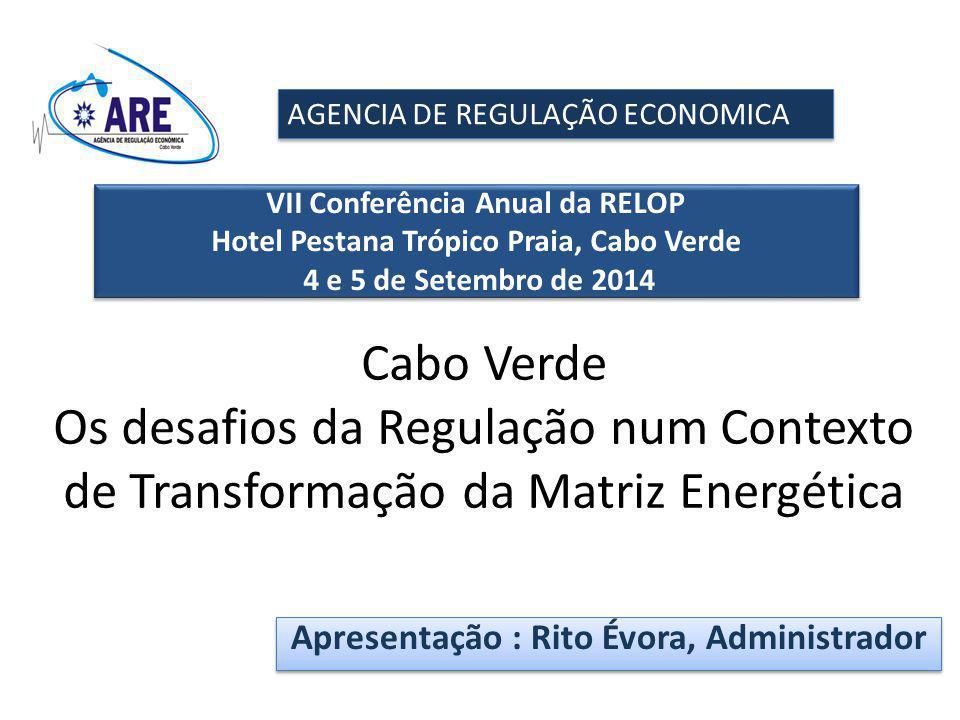 Cabo Verde Os desafios da Regulação num Contexto de Transformação da Matriz Energética AGENCIA DE REGULAÇÃO ECONOMICA VII Conferência Anual da RELOP Hotel Pestana Trópico Praia, Cabo Verde 4 e 5 de Setembro de 2014 VII Conferência Anual da RELOP Hotel Pestana Trópico Praia, Cabo Verde 4 e 5 de Setembro de 2014 Apresentação : Rito Évora, Administrador