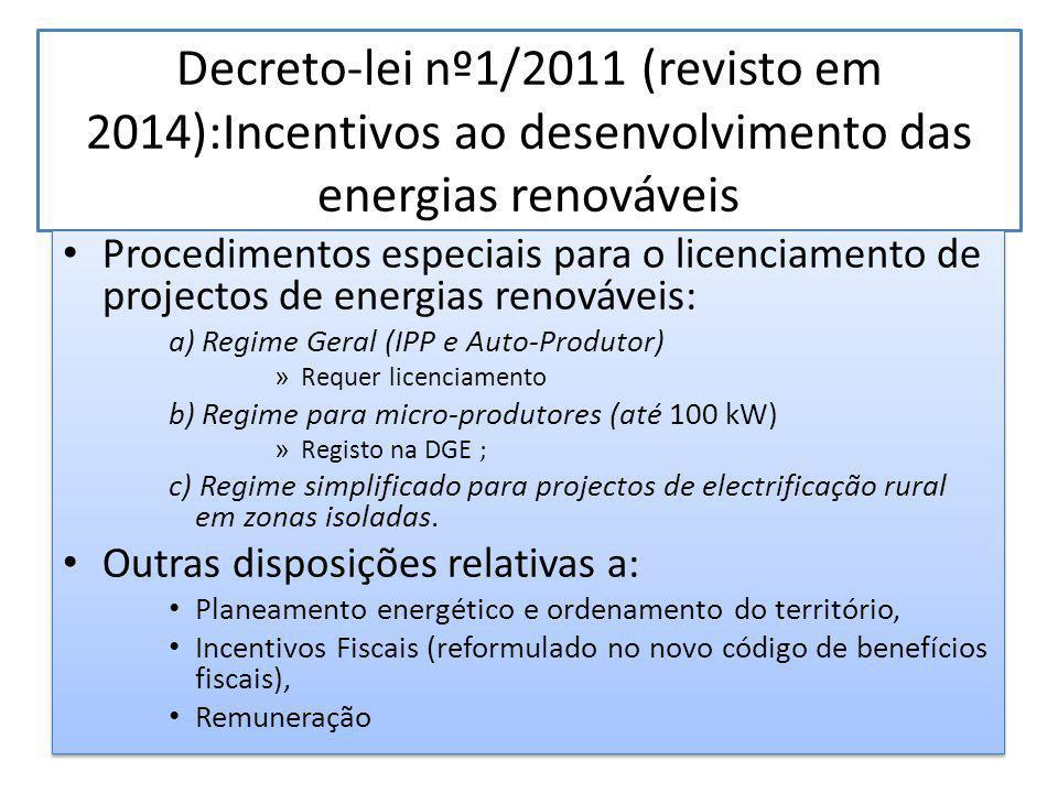 Decreto-lei nº1/2011 (revisto em 2014):Incentivos ao desenvolvimento das energias renováveis Procedimentos especiais para o licenciamento de projectos de energias renováveis: a) Regime Geral (IPP e Auto-Produtor) » Requer licenciamento b) Regime para micro-produtores (até 100 kW) » Registo na DGE ; c) Regime simplificado para projectos de electrificação rural em zonas isoladas.