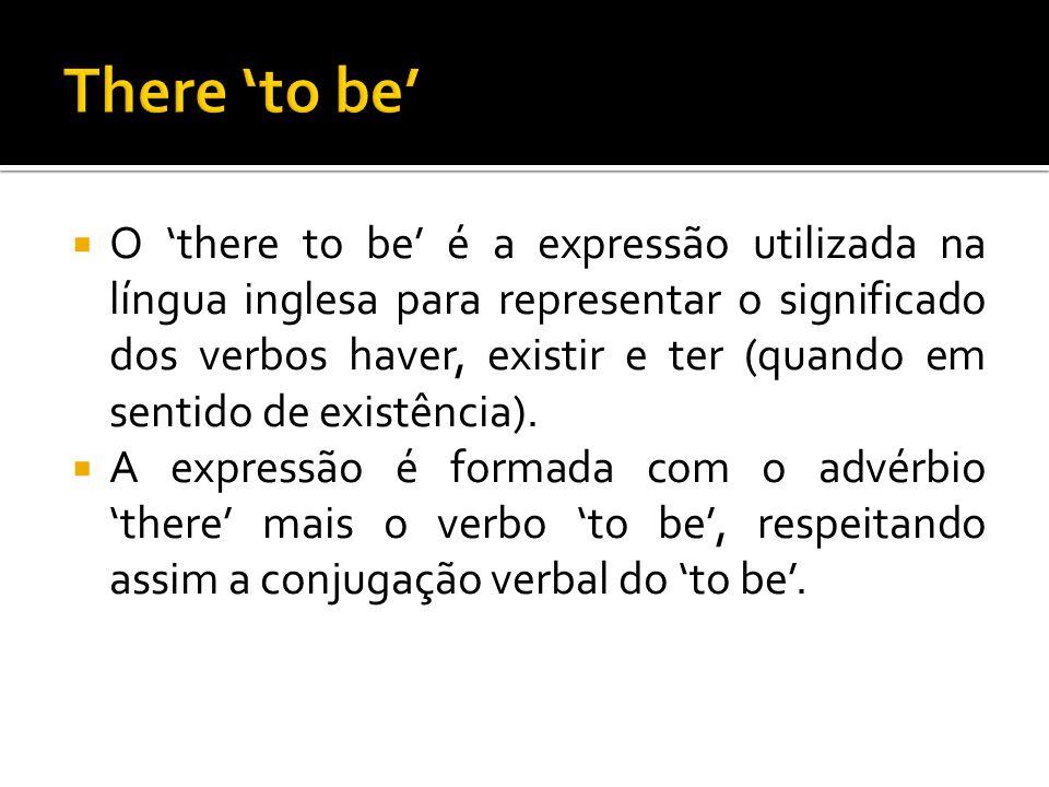  O 'there to be' é a expressão utilizada na língua inglesa para representar o significado dos verbos haver, existir e ter (quando em sentido de exist