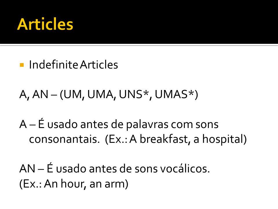  Indefinite Articles A, AN – (UM, UMA, UNS*, UMAS*) A – É usado antes de palavras com sons consonantais. (Ex.: A breakfast, a hospital) AN – É usado