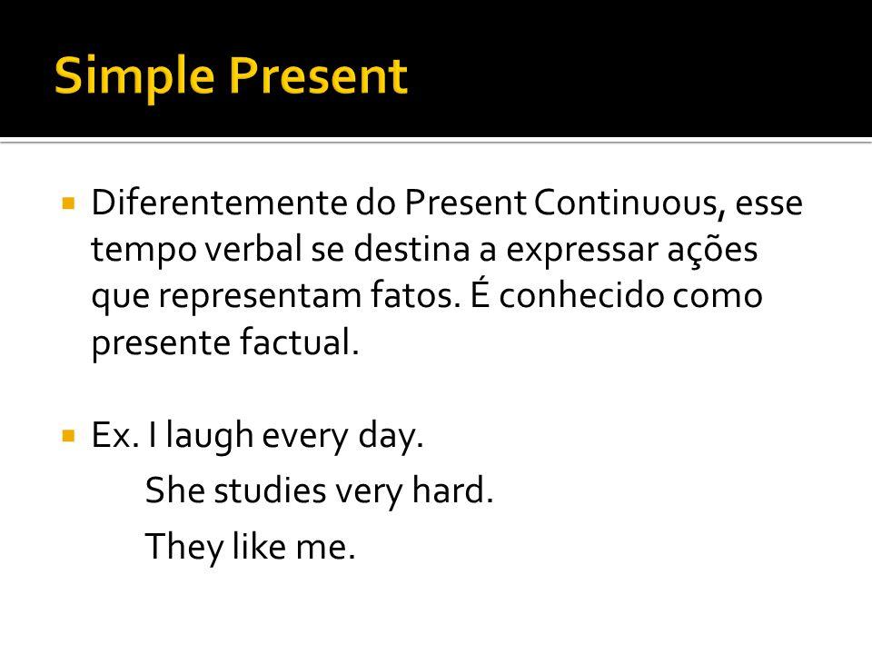 Diferentemente do Present Continuous, esse tempo verbal se destina a expressar ações que representam fatos. É conhecido como presente factual.  Ex.
