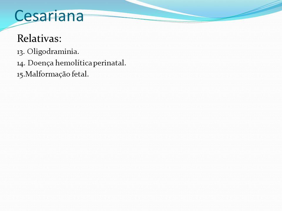 Cesariana Relativas: 13. Oligodraminia. 14. Doença hemolítica perinatal. 15.Malformação fetal.