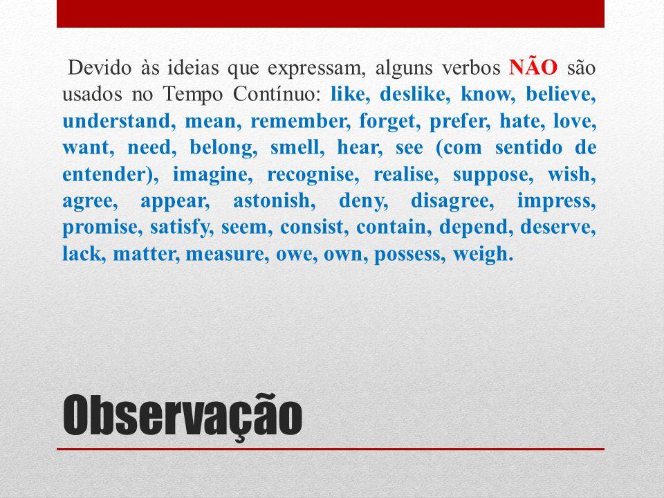 Observação Devido às ideias que expressam, alguns verbos NÃO são usados no Tempo Contínuo: like, deslike, know, believe, understand, mean, remember, forget, prefer, hate, love, want, need, belong, smell, hear, see (com sentido de entender), imagine, recognise, realise, suppose, wish, agree, appear, astonish, deny, disagree, impress, promise, satisfy, seem, consist, contain, depend, deserve, lack, matter, measure, owe, own, possess, weigh.