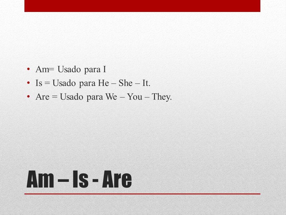 Am – Is - Are Am= Usado para I Is = Usado para He – She – It. Are = Usado para We – You – They.