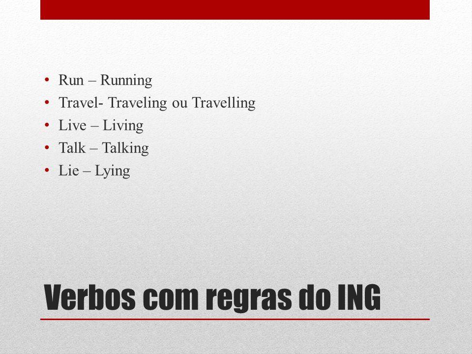 Verbos com regras do ING Run – Running Travel- Traveling ou Travelling Live – Living Talk – Talking Lie – Lying