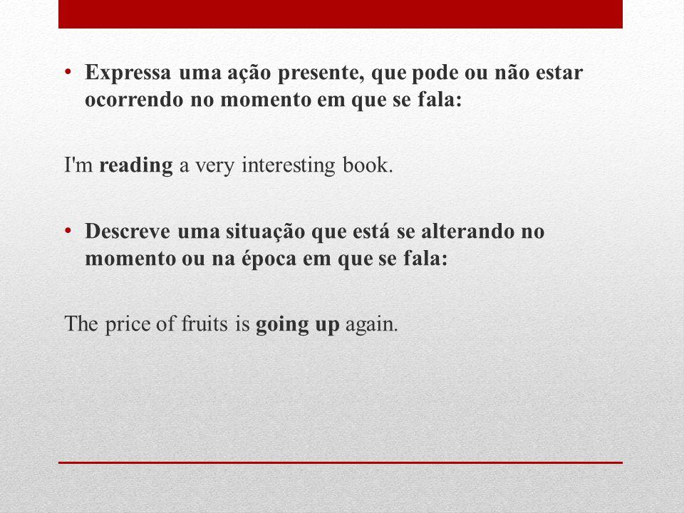 Expressa uma ação presente, que pode ou não estar ocorrendo no momento em que se fala: I m reading a very interesting book.