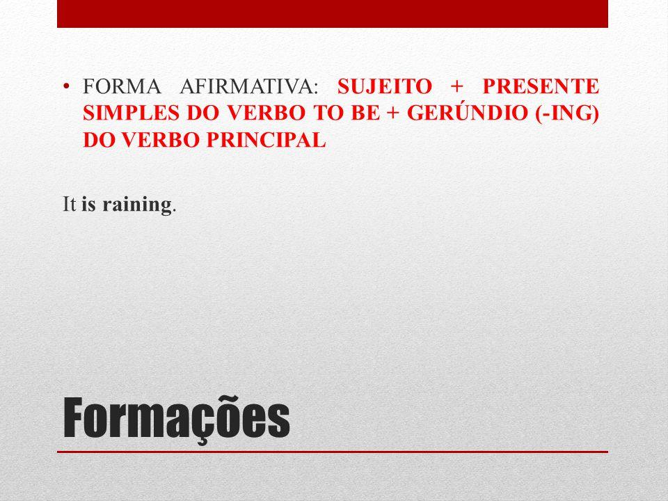 Formações FORMA AFIRMATIVA: SUJEITO + PRESENTE SIMPLES DO VERBO TO BE + GERÚNDIO (-ING) DO VERBO PRINCIPAL It is raining.