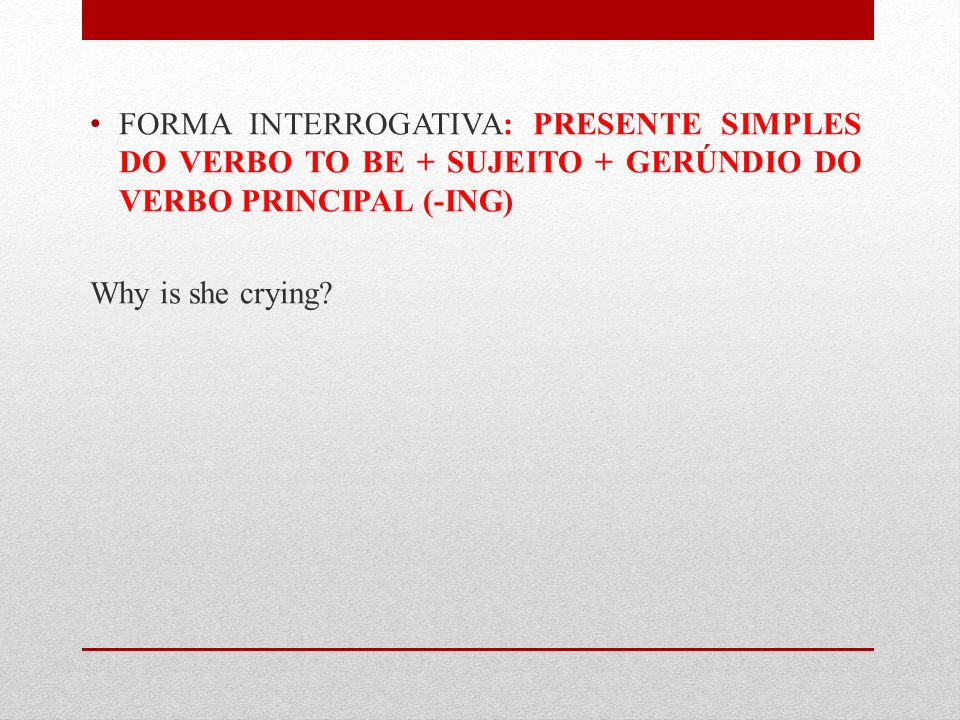 FORMA INTERROGATIVA: PRESENTE SIMPLES DO VERBO TO BE + SUJEITO + GERÚNDIO DO VERBO PRINCIPAL (-ING) Why is she crying?