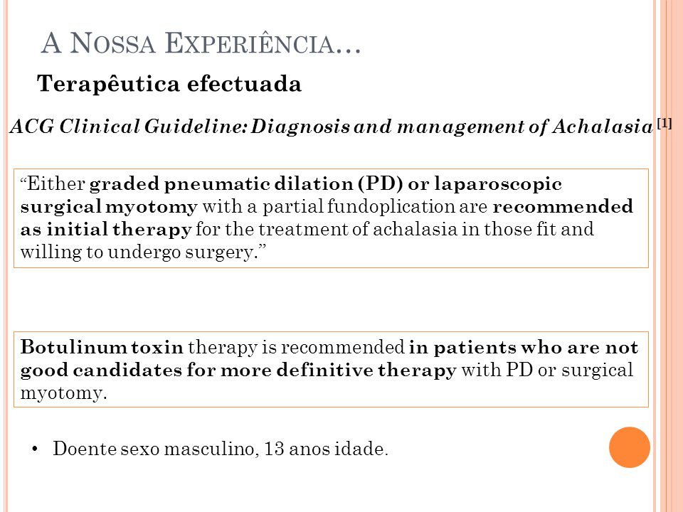 Terapêutica efectuada A N OSSA E XPERIÊNCIA … ACG Clinical Guideline: Diagnosis and management of Achalasia [1] Either graded pneumatic dilation (PD) or laparoscopic surgical myotomy with a partial fundoplication are recommended as initial therapy for the treatment of achalasia in those fit and willing to undergo surgery. Botulinum toxin therapy is recommended in patients who are not good candidates for more definitive therapy with PD or surgical myotomy.