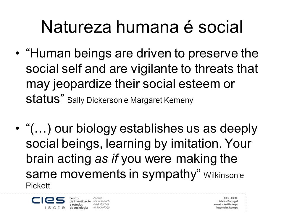 Natureza humana é social Human beings are driven to preserve the social self and are vigilante to threats that may jeopardize their social esteem or status Sally Dickerson e Margaret Kemeny (…) our biology establishes us as deeply social beings, learning by imitation.