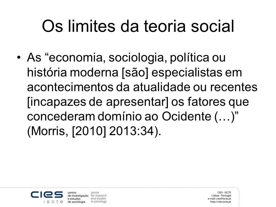 Os limites da teoria social As economia, sociologia, política ou história moderna [são] especialistas em acontecimentos da atualidade ou recentes [incapazes de apresentar] os fatores que concederam domínio ao Ocidente (…) (Morris, [2010] 2013:34).