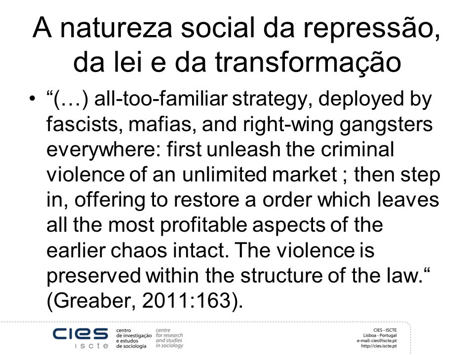 A natureza social da repressão, da lei e da transformação (…) all-too-familiar strategy, deployed by fascists, mafias, and right-wing gangsters everywhere: first unleash the criminal violence of an unlimited market ; then step in, offering to restore a order which leaves all the most profitable aspects of the earlier chaos intact.