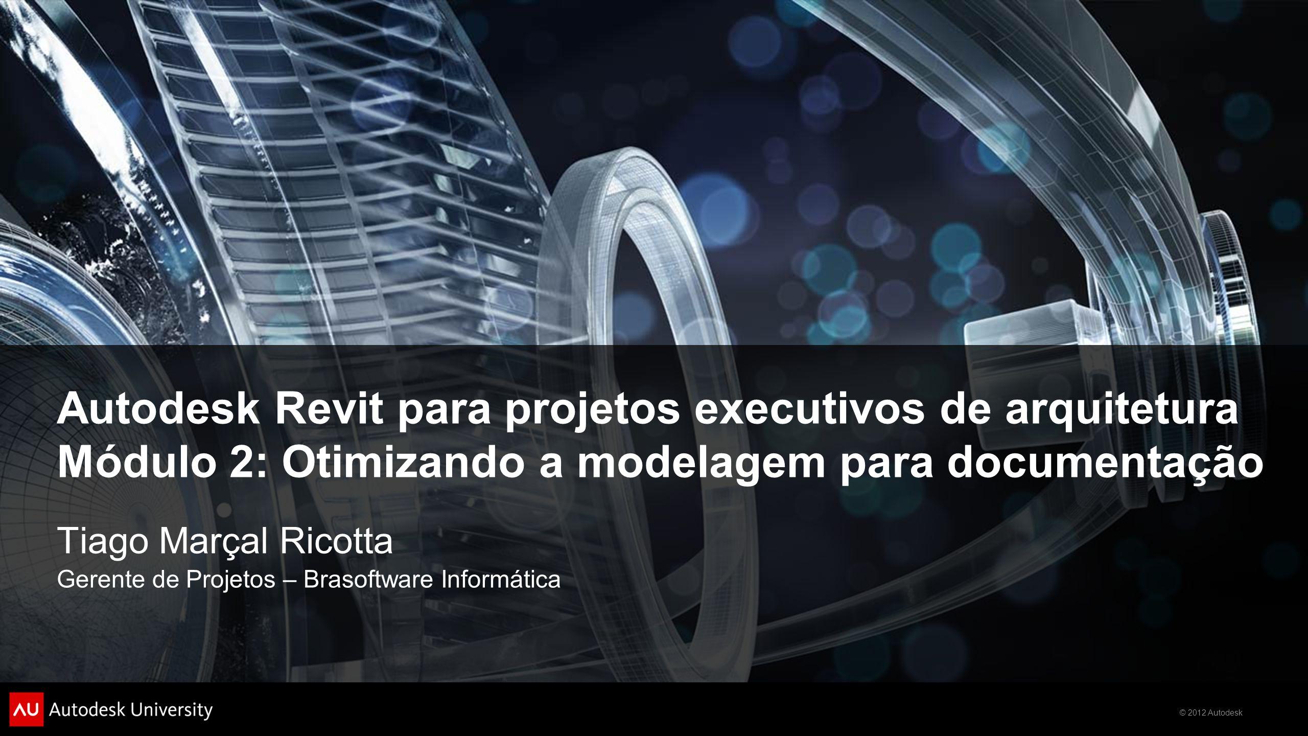 © 2012 Autodesk Autodesk Revit para projetos executivos de arquitetura Módulo 2: Otimizando a modelagem para documentação Tiago Marçal Ricotta Gerente