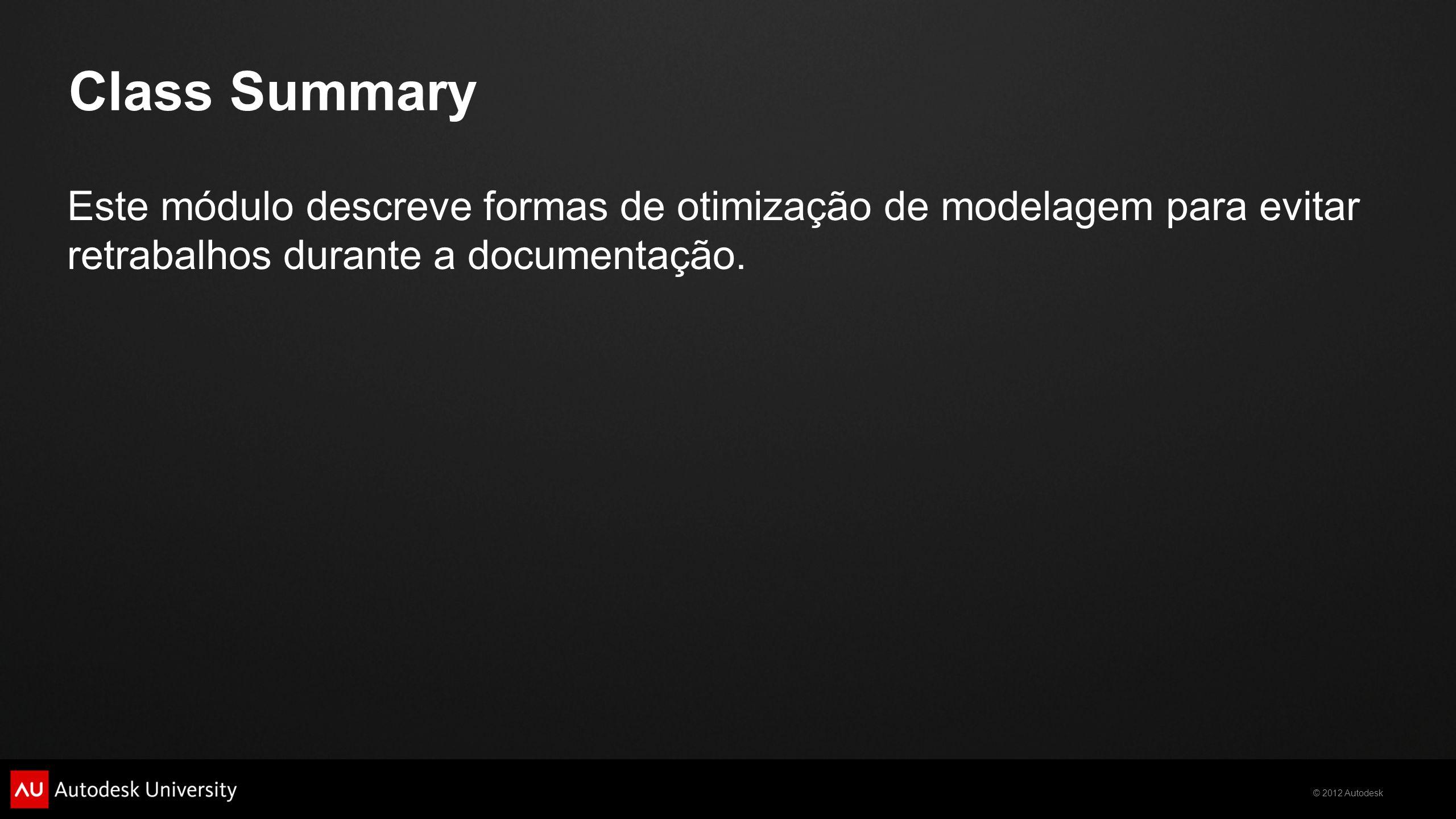 © 2012 Autodesk Class Summary Este módulo descreve formas de otimização de modelagem para evitar retrabalhos durante a documentação.