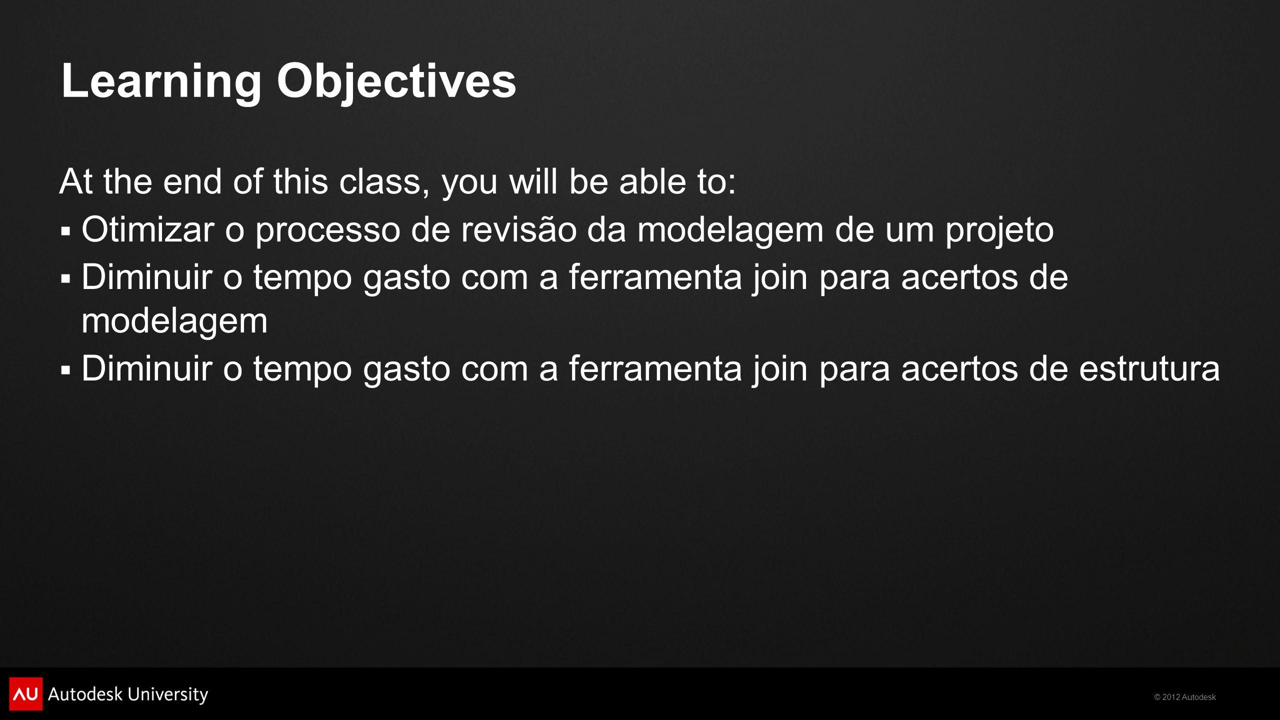 © 2012 Autodesk Learning Objectives At the end of this class, you will be able to:  Otimizar o processo de revisão da modelagem de um projeto  Diminuir o tempo gasto com a ferramenta join para acertos de modelagem  Diminuir o tempo gasto com a ferramenta join para acertos de estrutura