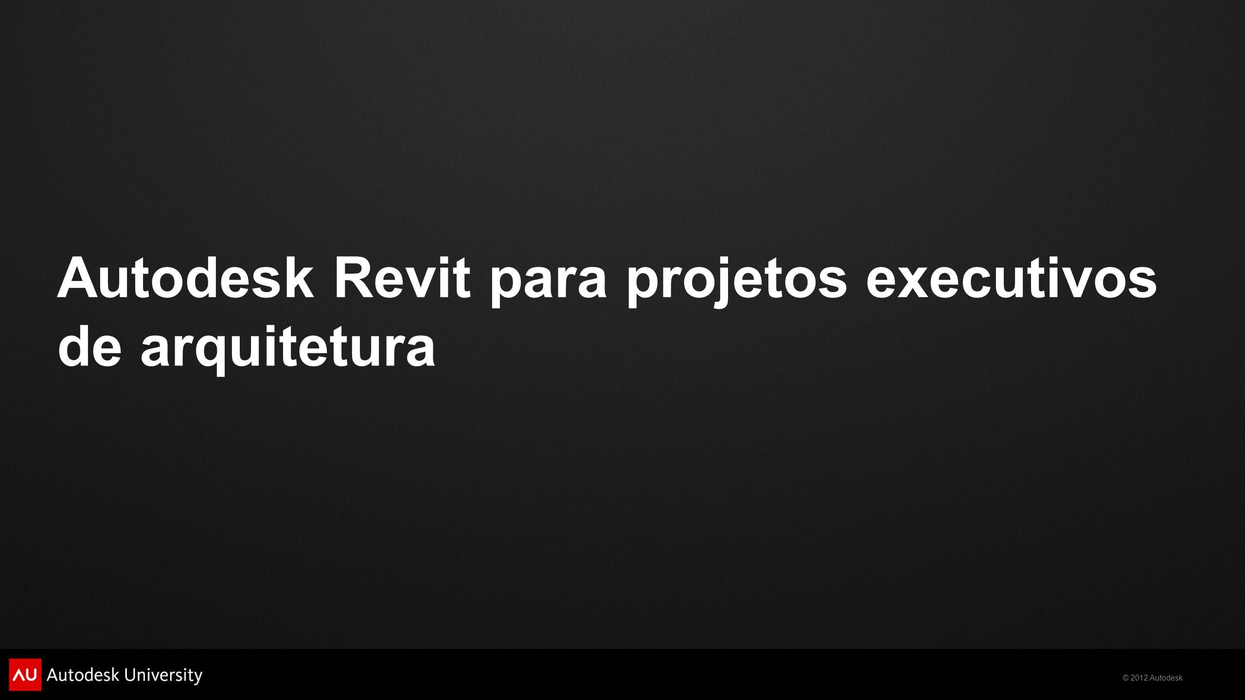 © 2012 Autodesk Autodesk Revit para projetos executivos de arquitetura