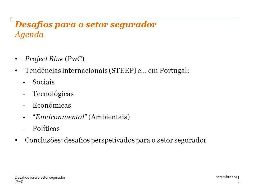 Desafios para o setor segurador Agenda setembro 2014 PwC 2 Project Blue (PwC) Tendências internacionais (STEEP) e… em Portugal: -Sociais -Tecnológicas -Económicas - Environmental (Ambientais) -Políticas Conclusões: desafios perspetivados para o setor segurador Desafios para o setor segurador