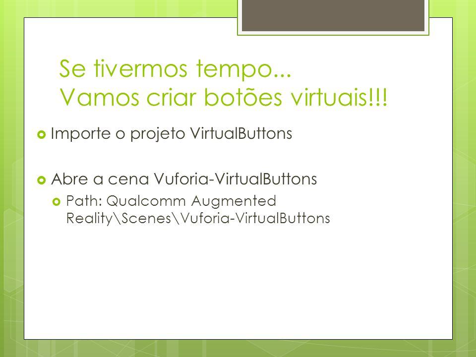 Se tivermos tempo... Vamos criar botões virtuais!!!  Importe o projeto VirtualButtons  Abre a cena Vuforia-VirtualButtons  Path: Qualcomm Augmented