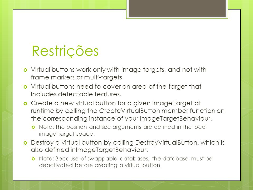 Restrições  Virtual buttons work only with image targets, and not with frame markers or multi-targets.  Virtual buttons need to cover an area of the