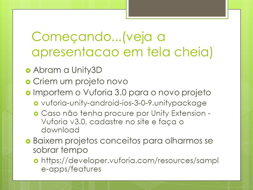 Começando...(veja a apresentacao em tela cheia)  Abram a Unity3D  Criem um projeto novo  Importem o Vuforia 3.0 para o novo projeto  vuforia-unity