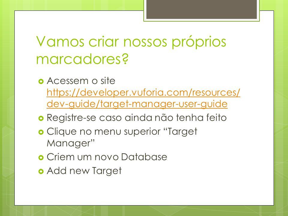 Vamos criar nossos próprios marcadores?  Acessem o site https://developer.vuforia.com/resources/ dev-guide/target-manager-user-guide https://develope