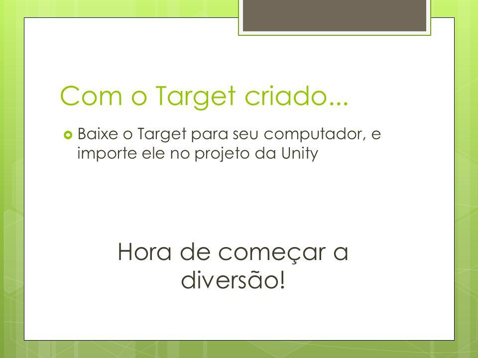 Com o Target criado...  Baixe o Target para seu computador, e importe ele no projeto da Unity Hora de começar a diversão!