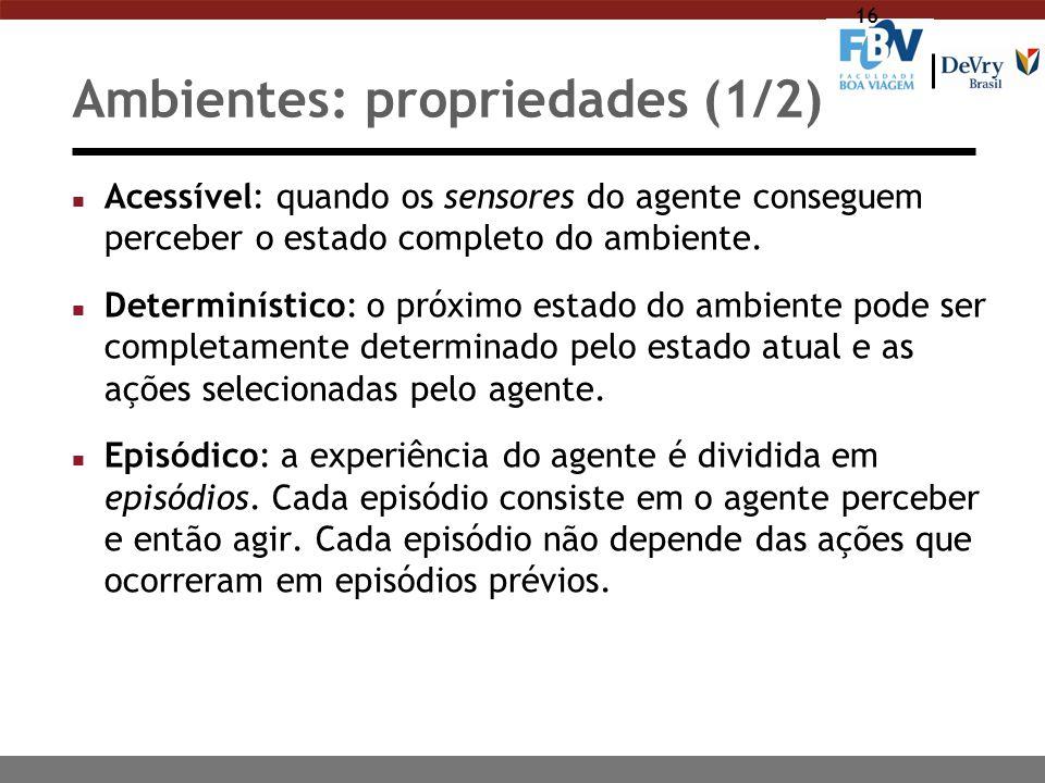 16 Ambientes: propriedades (1/2) n Acessível: quando os sensores do agente conseguem perceber o estado completo do ambiente. n Determinístico: o próxi