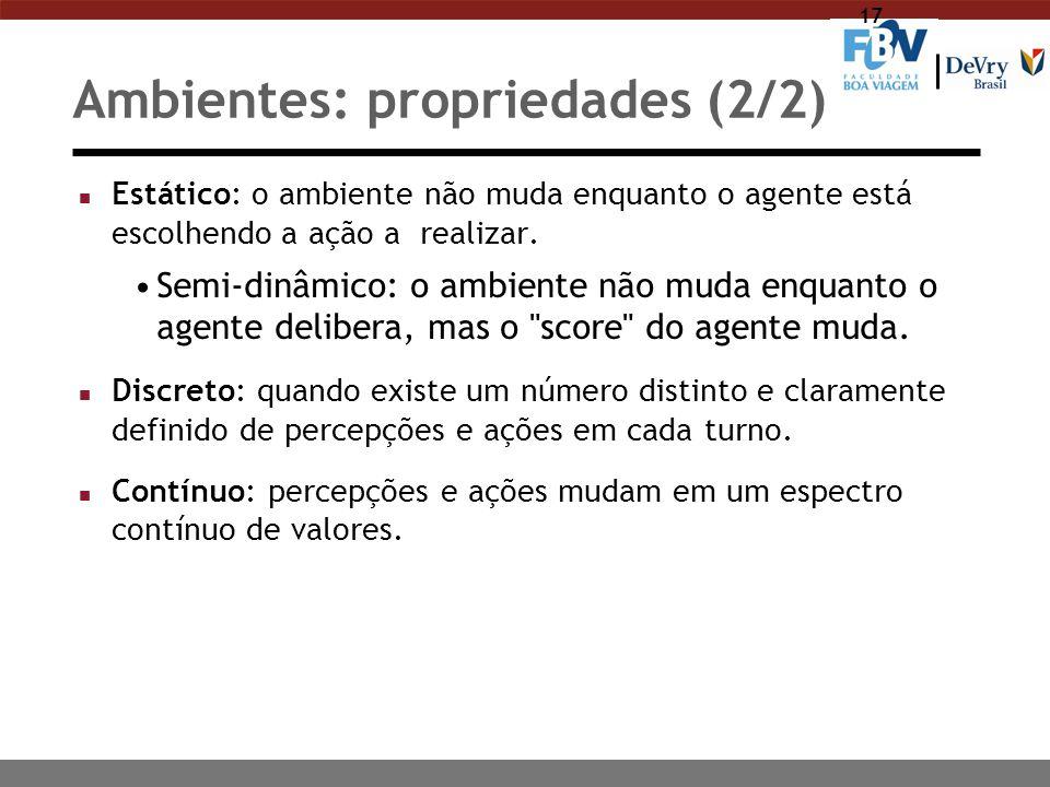 17 Ambientes: propriedades (2/2) n Estático: o ambiente não muda enquanto o agente está escolhendo a ação a realizar. Semi-dinâmico: o ambiente não mu