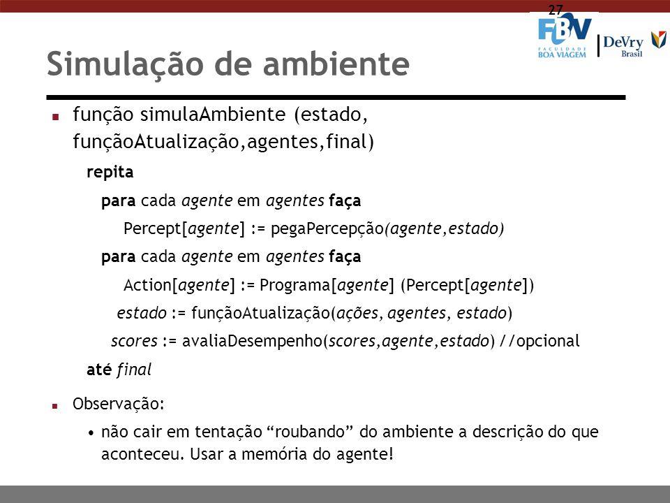 27 Simulação de ambiente n função simulaAmbiente (estado, funçãoAtualização,agentes,final) repita para cada agente em agentes faça Percept[agente] :=