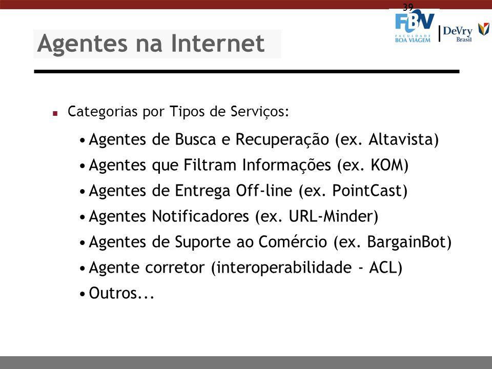 39 Agentes na Internet n Categorias por Tipos de Serviços: Agentes de Busca e Recuperação (ex. Altavista) Agentes que Filtram Informações (ex. KOM) Ag