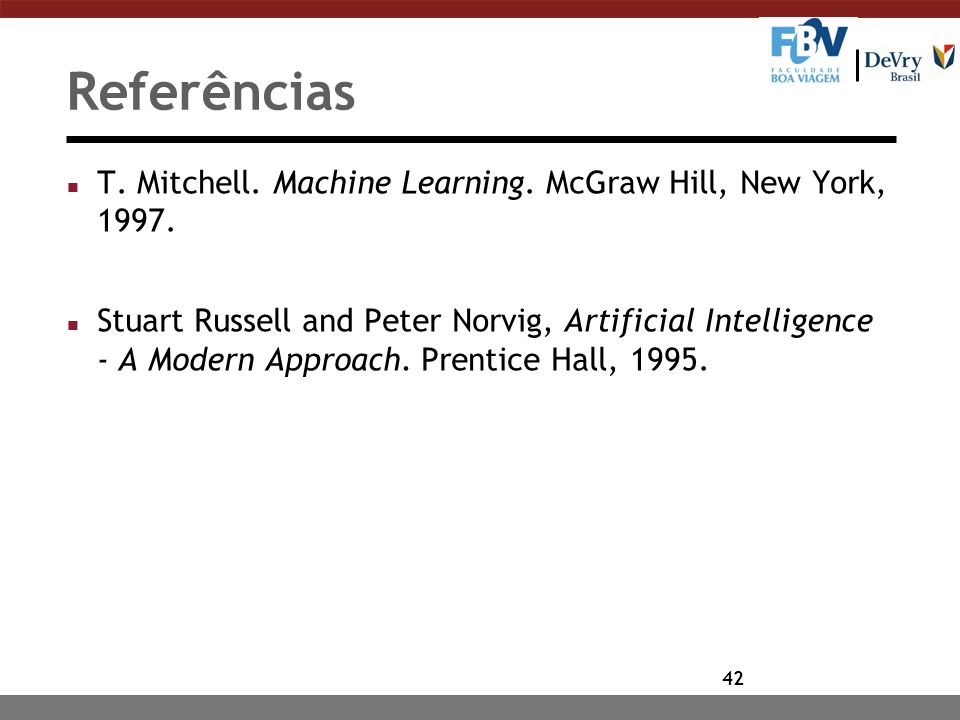 42 Referências n T. Mitchell. Machine Learning. McGraw Hill, New York, 1997. n Stuart Russell and Peter Norvig, Artificial Intelligence - A Modern App