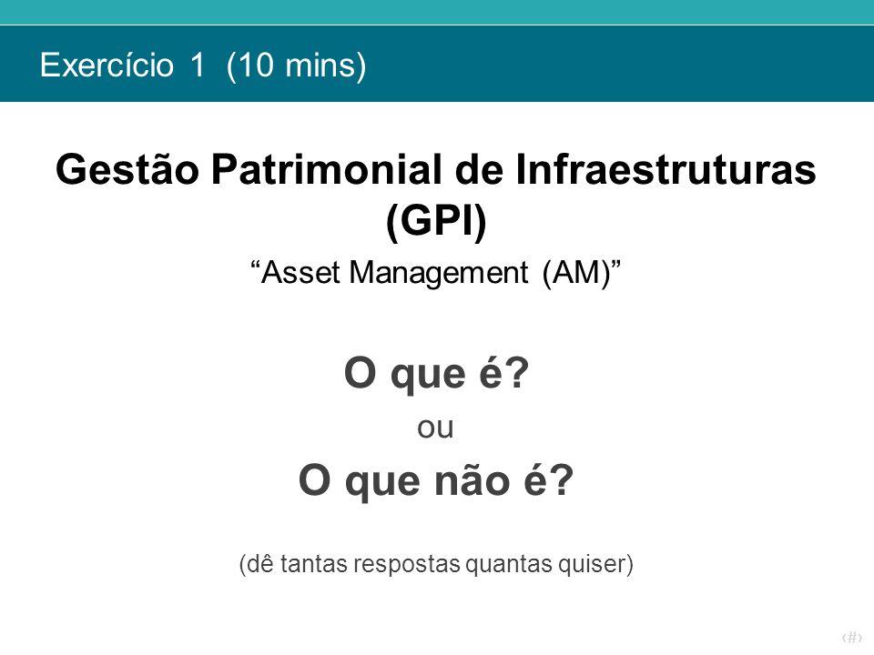 """‹#› Exercício 1 (10 mins) Gestão Patrimonial de Infraestruturas (GPI) """"Asset Management (AM)"""" O que é? ou O que não é? (dê tantas respostas quantas qu"""