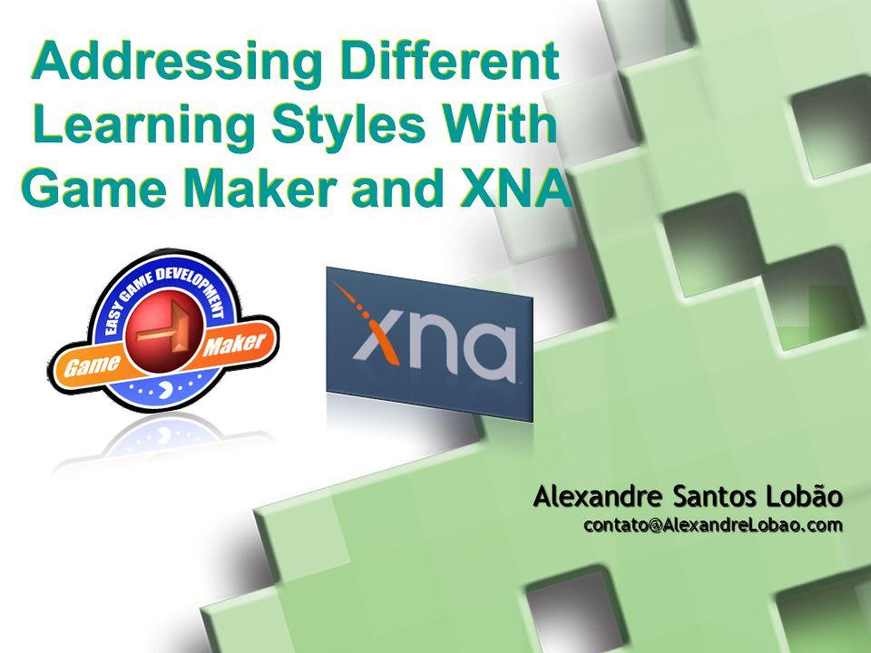 Addressing Different Learning Styles With Game Maker and XNA Alexandre Santos Lobão contato@AlexandreLobao.com